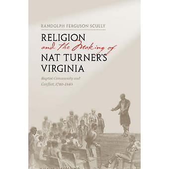 Religion and the Making of Nat Turners Virginia by Randolph Ferguson Scully