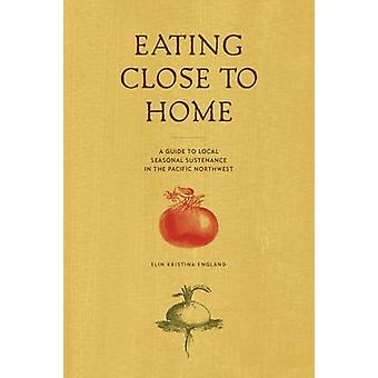 Eating Close to Home A Guide to Local Seasonal Sustenance in the Pacific Northwest by England & Elin