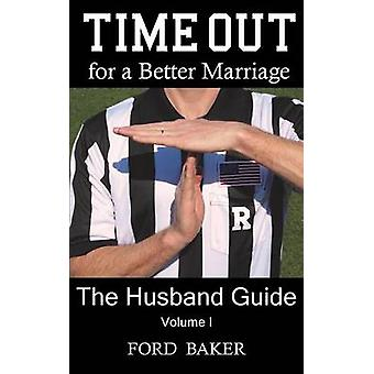 Time Out for a Better Marriage The Husband Guide Volume I by Baker & Ford