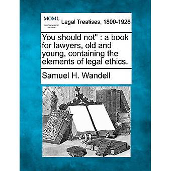 You should not  a book for lawyers old and young containing the elements of legal ethics. by Wandell & Samuel H.