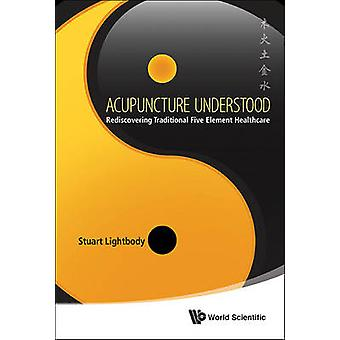 Acupuncture Understood - Rediscovering Traditional 5 Element Healthcar