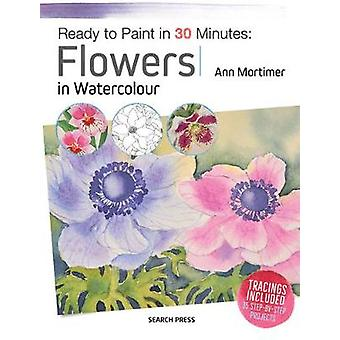 Ready to Paint in 30 Minutes Flowers in Watercolour by Ann Mortimer