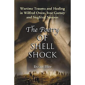 Poetry of Shell Shock Wartime Trauma and Healing in Wilfred Owen Ivor Gurney and Siegfried Sassoon by Hipp & Daniel
