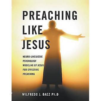 Preaching like Jesus NeuroLinguistic Psychology Modeling of Jesus for Effective Preaching by Baez & Wilfredo
