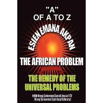 ESIEN EMANA AKPAN THE AFRICAN PROBLEMS  THE UNIVERSAL PROBLEMS AND THE REMEDY by ETE & King Solomon David Jesse