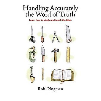 Handling Accurately the Word of Truth Learn how to study and teach the Bible by Dingman & Rob