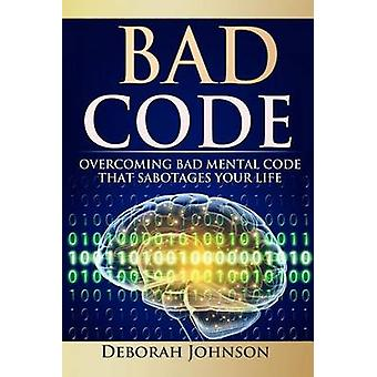 Bad Code Overcoming Bad Mental Code That Sabotages Your Life by Johnson & Deborah