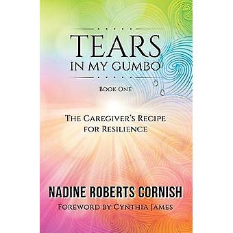 Tears In My Gumbo The Caregivers Recipe for Resilience by Roberts Cornish & Nadine