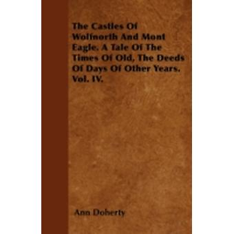 The Castles Of Wolfnorth And Mont Eagle. A Tale Of The Times Of Old The Deeds Of Days Of Other Years. Vol. IV. by Doherty & Ann