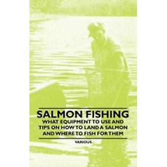 Salmon Fishing  What Equipment to Use and Tips on How to Land a Salmon and Where to Fish for Them by Various