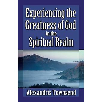 Experiencing the Greatness of God in the Spiritual Realm by Townsend & Alexandris