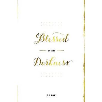 Blessed in the Darkness by Rye & S.J.