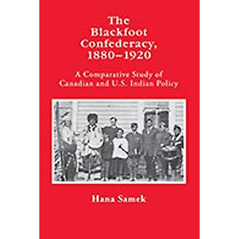 The Blackfoot Confederacy 18801920 A Comparative Study of Canadian and U.S. Indian Policy by Samek & Hana