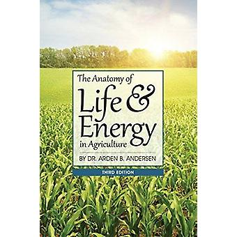 The Anatomy of Life & Energy in Agriculture (3rd Revised edition) by