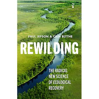 Rewilding  The Radical New Science of Ecological Recovery by Paul Jepson & Cain Blythe