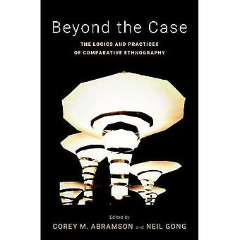 Beyond the Case: The Logics and Practices of Comparative Ethnography (Global and Comparative Ethnography)