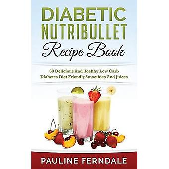 Diabetic Nutribullet Recipe Book - 60 Delicious and Healthy Low Carb D