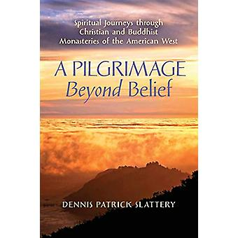 A Pilgrimage Beyond Belief - Spiritual Journeys through Christian and