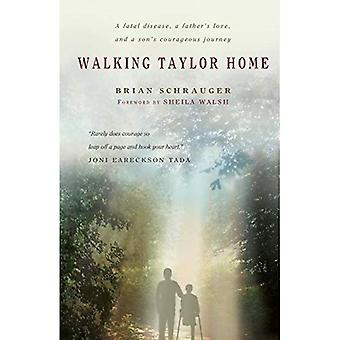Walking Taylor Home: A Fatal Disease, a Father's Love, and a Son's Courageous Journey