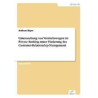 Untersuchung von Vertriebswegen im Private Banking unter Frderung des CustomerRelationshipManagement by Bayer & Andreas
