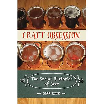 Craft Obsession - The Social Rhetorics of Beer by Jeff Rice - 97808093
