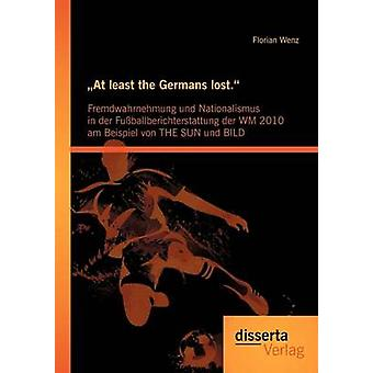 At least the Germans lost. Fremdwahrnehmung und Nationalismus in der Fuballberichterstattung der WM 2010 am Beispiel von THE SUN und BILD by Wenz & Florian
