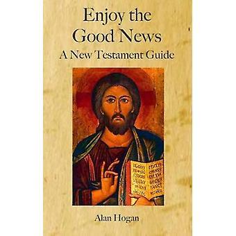Enjoy the Good News - A New Testament Guide by Alan Hogan - 9781925232