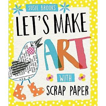 Lets Make Art With Scrap Paper by Susie Brooks