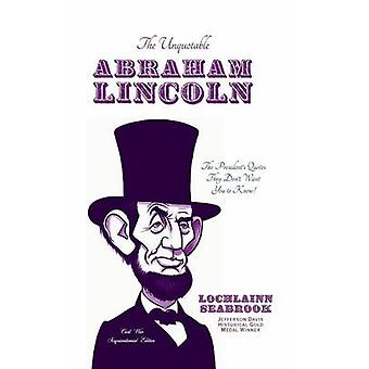 The Unquotable Abraham Lincoln The Presidents Quotes They Dont Want You to Know by Seabrook & Lochlainn