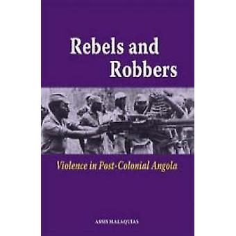 Rebels and Robbers. Violence in Postcolonial Angola by Malaquias & Assis