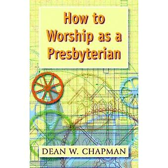 How to Worship as a Presbyterian by Chapman & Dean W.