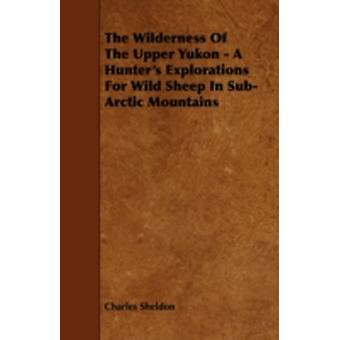 The Wilderness of the Upper Yukon  A Hunters Explorations for Wild Sheep in SubArctic Mountains by Sheldon & Charles