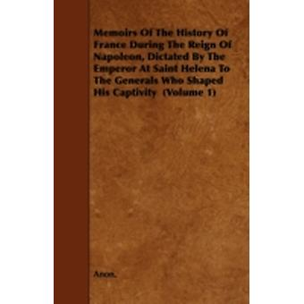 Memoirs of the History of France During the Reign of Napoleon Dictated by the Emperor at Saint Helena to the Generals Who Shaped His Captivity Volum by Anon
