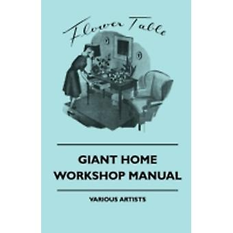 Giant Home Workshop Manual  A Handbook of Tested Projects Working Methods and Shop Hints for the Home Workshop Ethusiast with Directions and Detai by Various