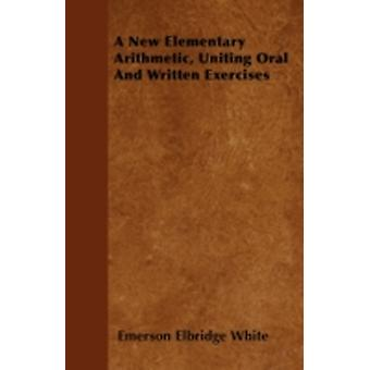 A New Elementary Arithmetic Uniting Oral And Written Exercises by White & Emerson Elbridge