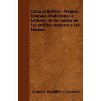 Cuba primitiva  Origen lenguas tradiciones e historia de los indios de las antillas mayores y las lucayas by Morales & Antonia Bachiller y