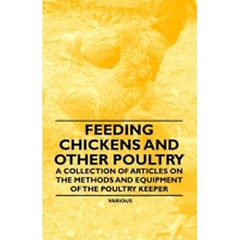 Feeding Chickens and Other Poultry  A Collection of Articles on the Methods and Equipment of the Poultry Keeper by Various