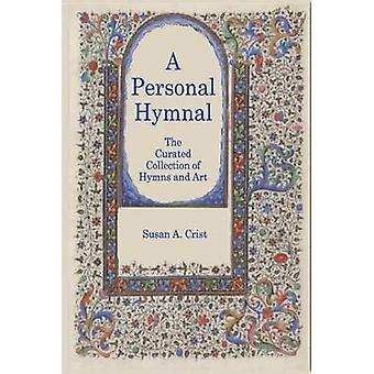 A Personal Hymnal The Curated Collection of Hymns and Art by Crist & Susan A