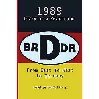 From East to West to Germany 1989 Diary of a Revolution by Eifrig & Penelope Smith