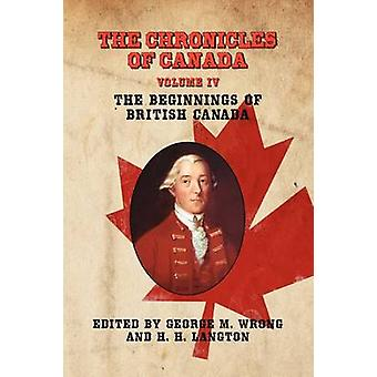 The Chronicles of Canada Volume IV  The Beginnings of British Canada by Wrong & George M.