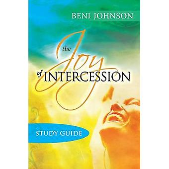 The Joy of Intercession Study Guide Becoming a Happy Intercessor by Johnson & Beni