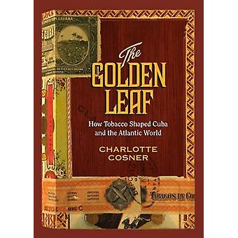 The Golden Leaf How Tobacco Shaped Cuba and the Atlantic World by Cosner & Charlotte