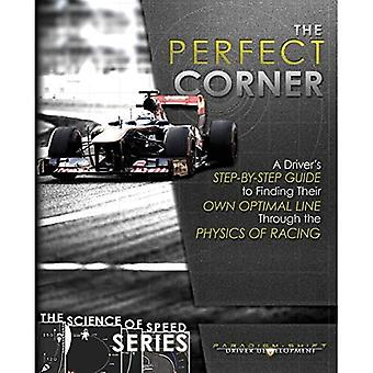 The Perfect Corner: A Driver's Step-By-Step Guide to Finding Their Own Optimal Line Through the Physics of Racing (Science of Speed)