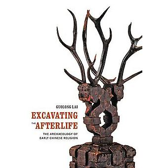 Excavating the Afterlife - The Archaeology of Early Chinese Religion b