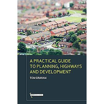 A Practical Guide to Highways Planning & Development by Tom Graha