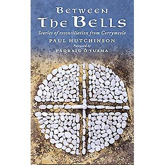 Between the Bells - Stories of reconciliation from Corrymeela by Paul