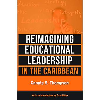 Reimagining Educational Leadership in the Caribbean by Canute S. Thom