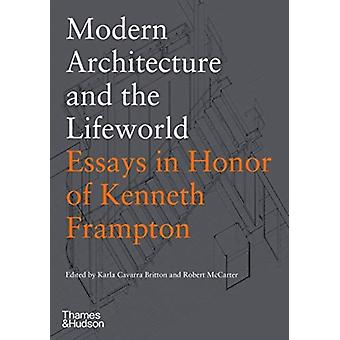 Modern Architecture and the Lifeworld Essays in Honor of Kenneth Frampton by Edited by Karla Cavarra Britton & Edited by Robert McCarter