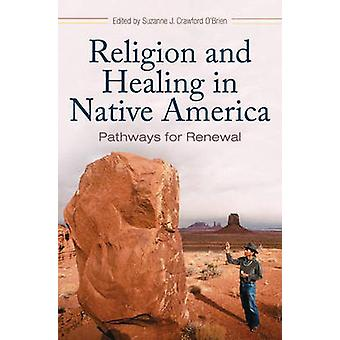 Religion and Healing in Native America - Pathways for Renewal by Suzan