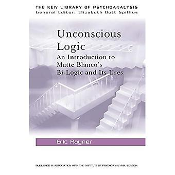 Unconscious Logic: Introduction to Matte Blanco's Bi-Logic and Its Uses (New Library of Psychoanalysis)